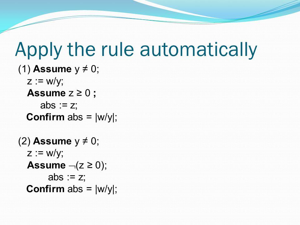 Apply the rule automatically (1) Assume y ≠ 0; z := w/y; Assume z ≥ 0 ; abs := z; Confirm abs = |w/y|; (2) Assume y ≠ 0; z := w/y; Assume  (z ≥ 0); abs := z; Confirm abs = |w/y|;