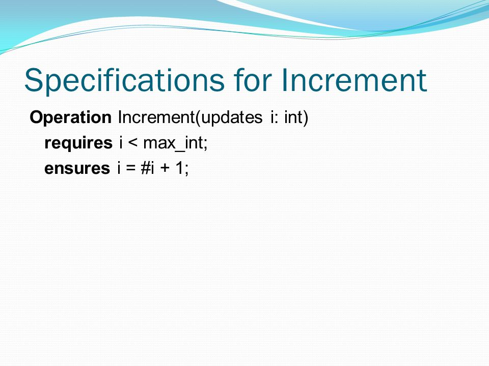 Specifications for Increment Operation Increment(updates i: int) requires i < max_int; ensures i = #i + 1;