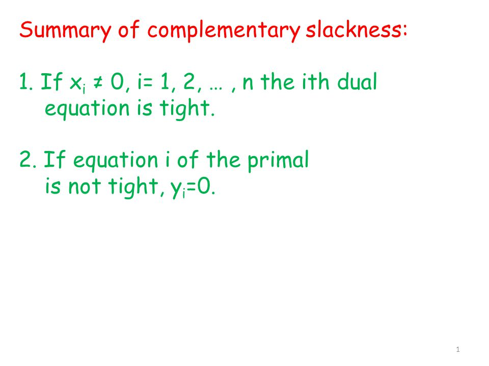 Summary of complementary slackness: 1. If x i ≠ 0, i= 1, 2, …, n the ith dual equation is tight. 2. If equation i of the primal is not tight, y i =0.