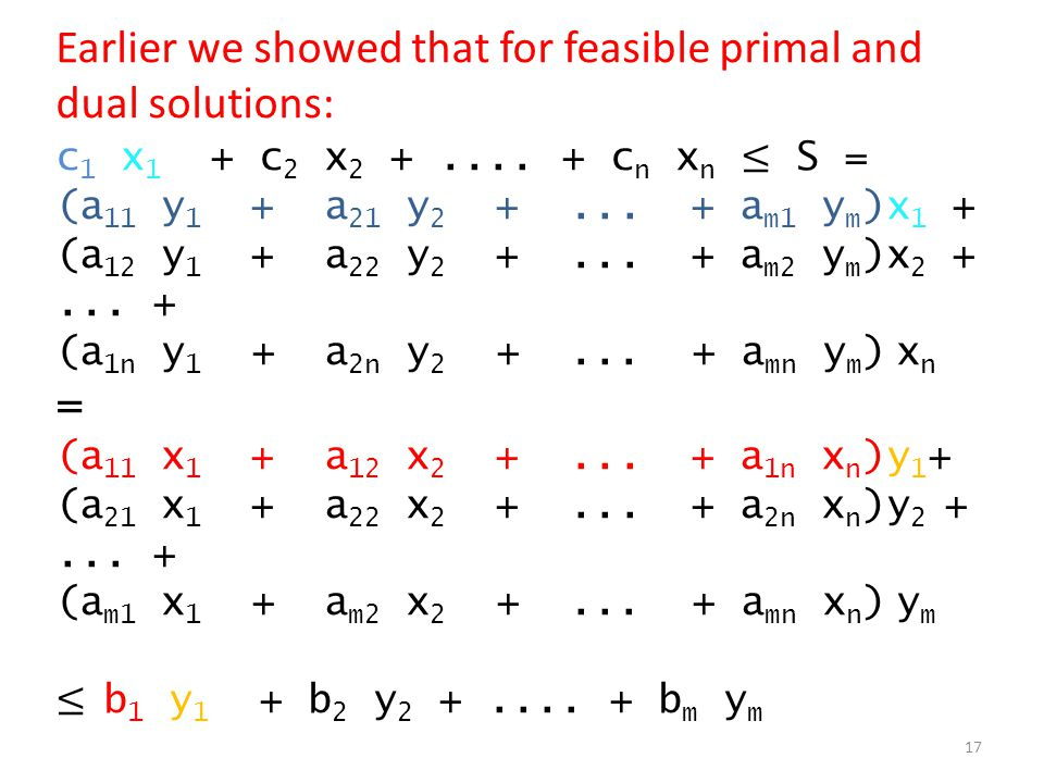 Earlier we showed that for feasible primal and dual solutions: c 1 x 1 + c 2 x 2 +.... + c n x n ≤ S = (a 11 y 1 + a 21 y 2 +... + a m1 y m )x 1 + (a