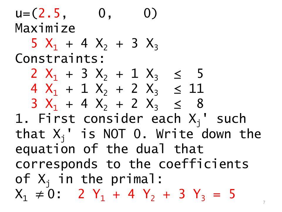 u=(2.5, 0, 0) Maximize 5 X 1 + 4 X 2 + 3 X 3 Constraints: 2 X 1 + 3 X 2 + 1 X 3 ≤ 5 4 X 1 + 1 X 2 + 2 X 3 ≤ 11 3 X 1 + 4 X 2 + 2 X 3 ≤ 8 1.