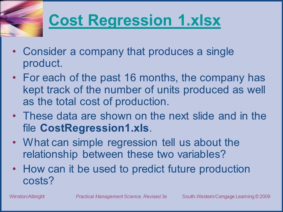 Thomson/South-Western 2007 © South-Western/Cengage Learning © 2009Practical Management Science, Revised 3eWinston/Albright Cost Regression 1.xlsx Consider a company that produces a single product.