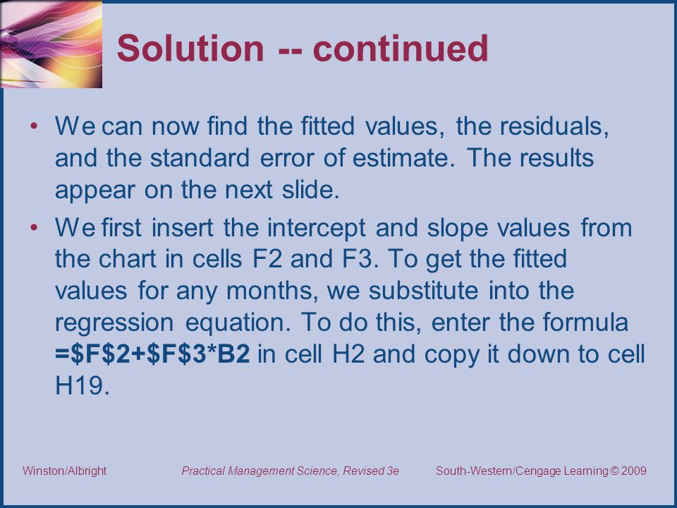Thomson/South-Western 2007 © South-Western/Cengage Learning © 2009Practical Management Science, Revised 3eWinston/Albright Solution -- continued We can now find the fitted values, the residuals, and the standard error of estimate.