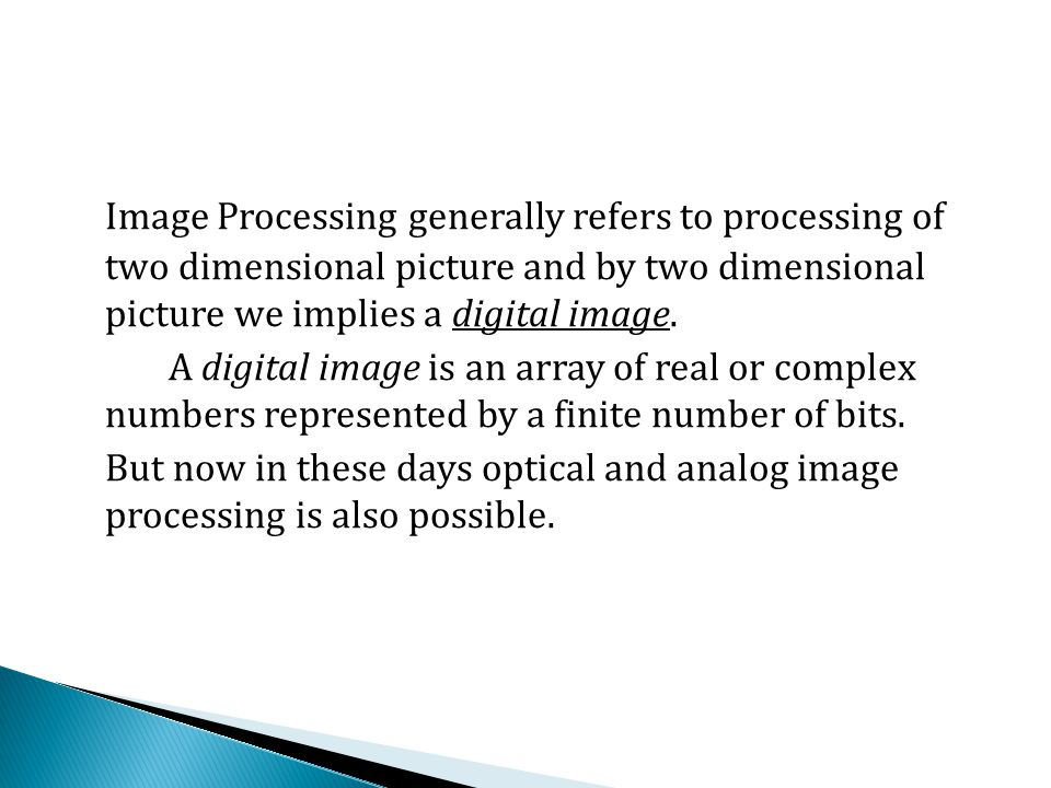 Image Processing generally refers to processing of two dimensional picture and by two dimensional picture we implies a digital image. A digital image