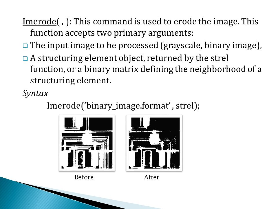 Imerode(, ): This command is used to erode the image. This function accepts two primary arguments:  The input image to be processed (grayscale, binar