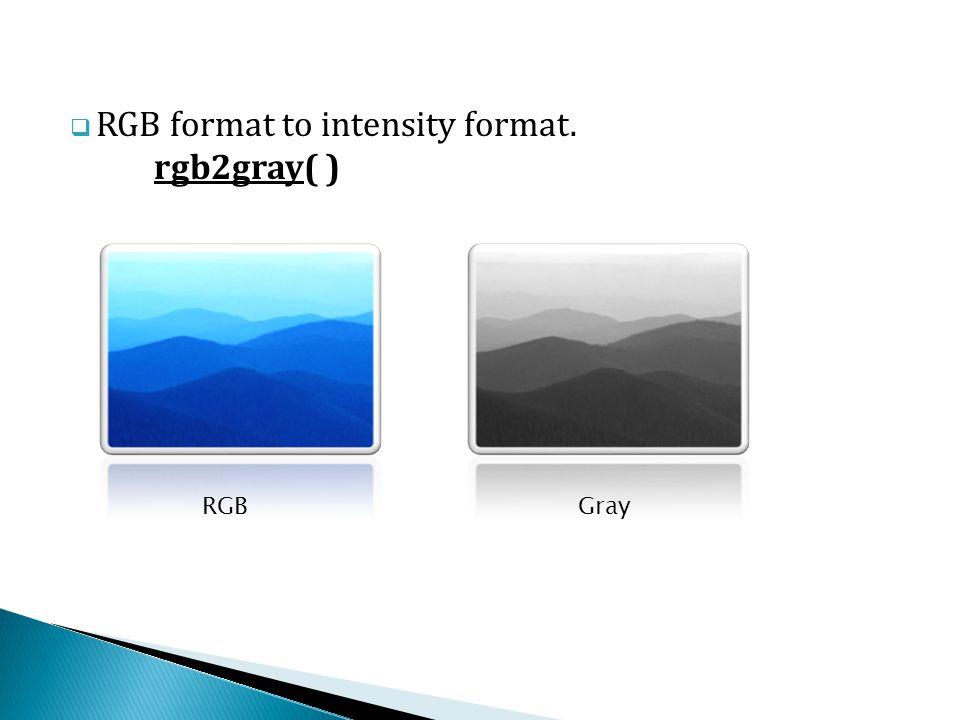  RGB format to intensity format. rgb2gray( ) RGBGray