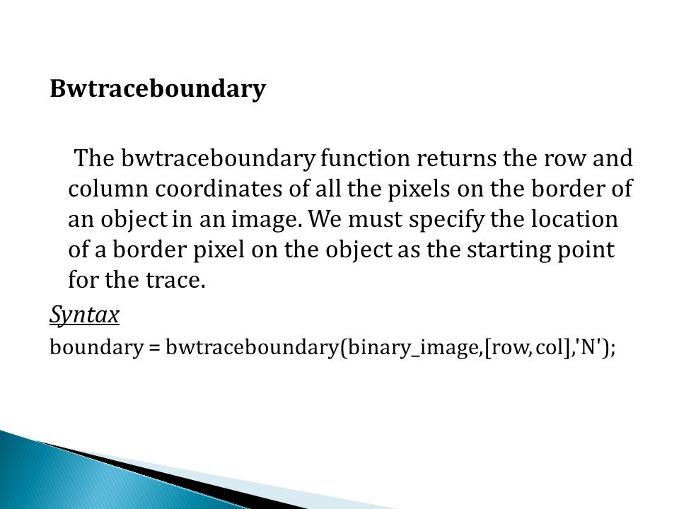 Bwtraceboundary The bwtraceboundary function returns the row and column coordinates of all the pixels on the border of an object in an image.