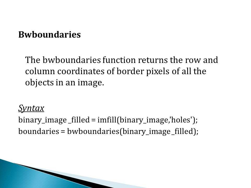 Bwboundaries The bwboundaries function returns the row and column coordinates of border pixels of all the objects in an image.