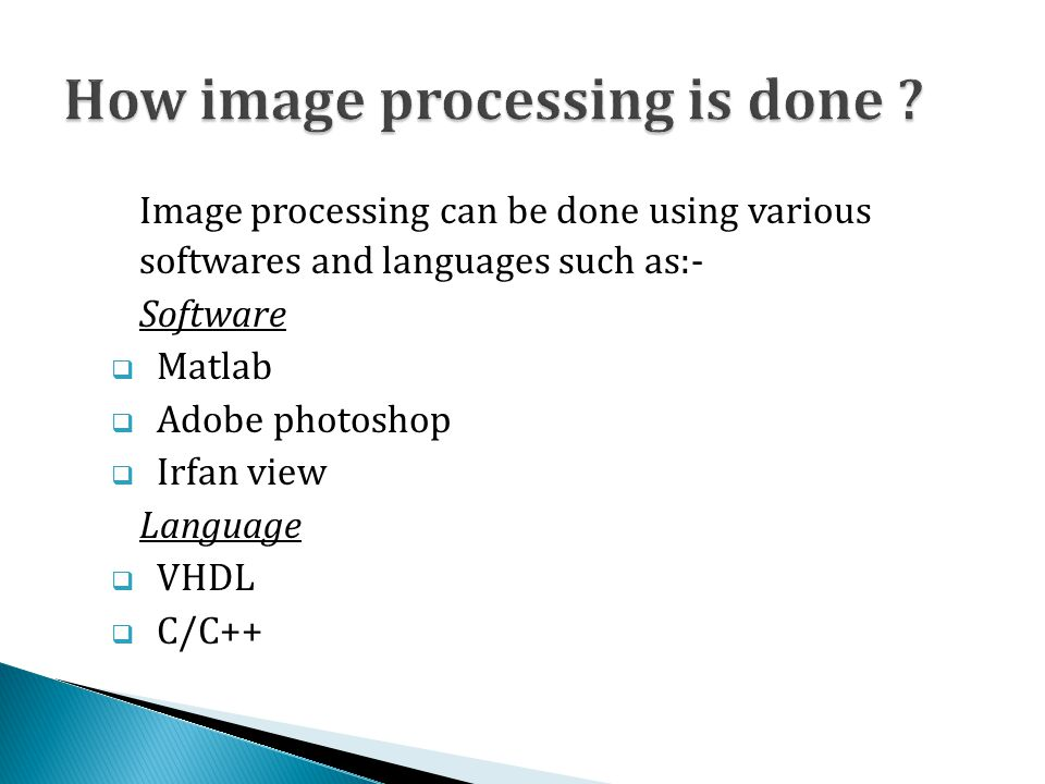 Image processing can be done using various softwares and languages such as:- Software  Matlab  Adobe photoshop  Irfan view Language  VHDL  C/C++