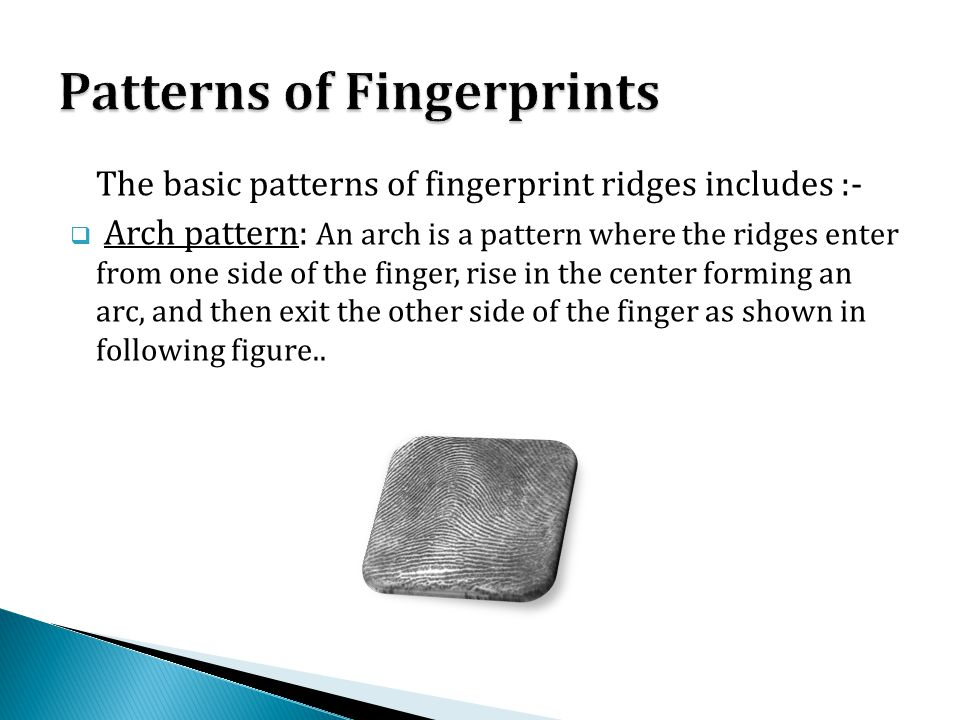 The basic patterns of fingerprint ridges includes :-  Arch pattern: An arch is a pattern where the ridges enter from one side of the finger, rise in the center forming an arc, and then exit the other side of the finger as shown in following figure..