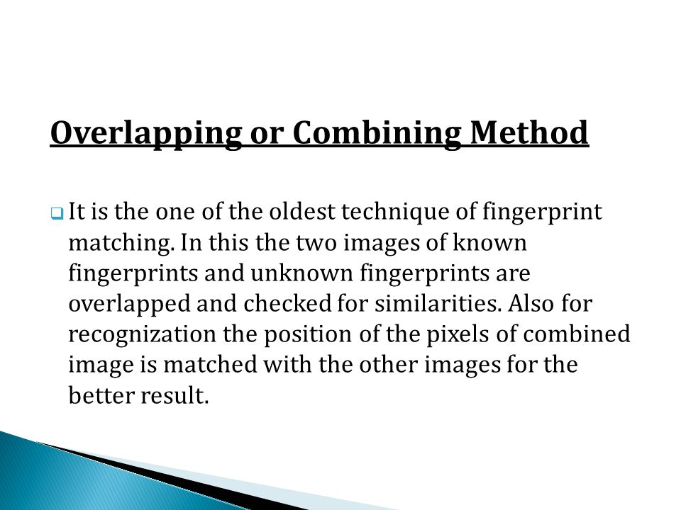 Overlapping or Combining Method  It is the one of the oldest technique of fingerprint matching. In this the two images of known fingerprints and unkn