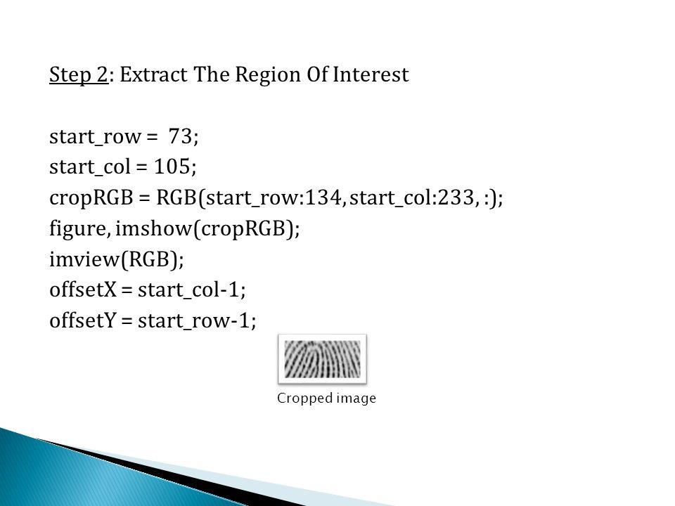 Step 2: Extract The Region Of Interest start_row = 73; start_col = 105; cropRGB = RGB(start_row:134, start_col:233, :); figure, imshow(cropRGB); imvie
