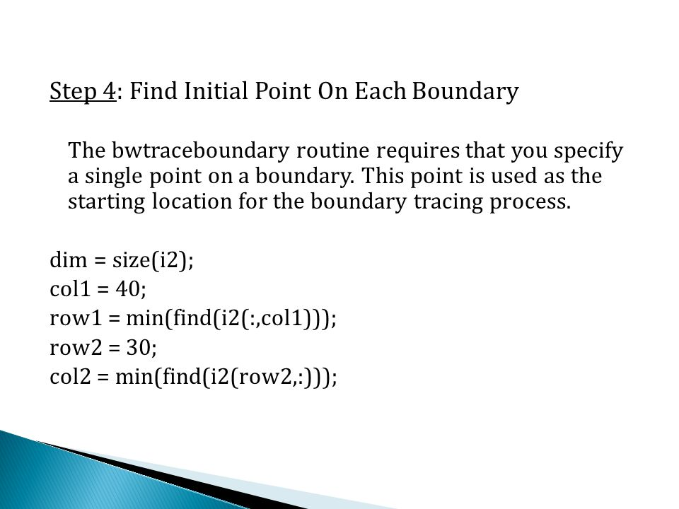 Step 4: Find Initial Point On Each Boundary The bwtraceboundary routine requires that you specify a single point on a boundary. This point is used as
