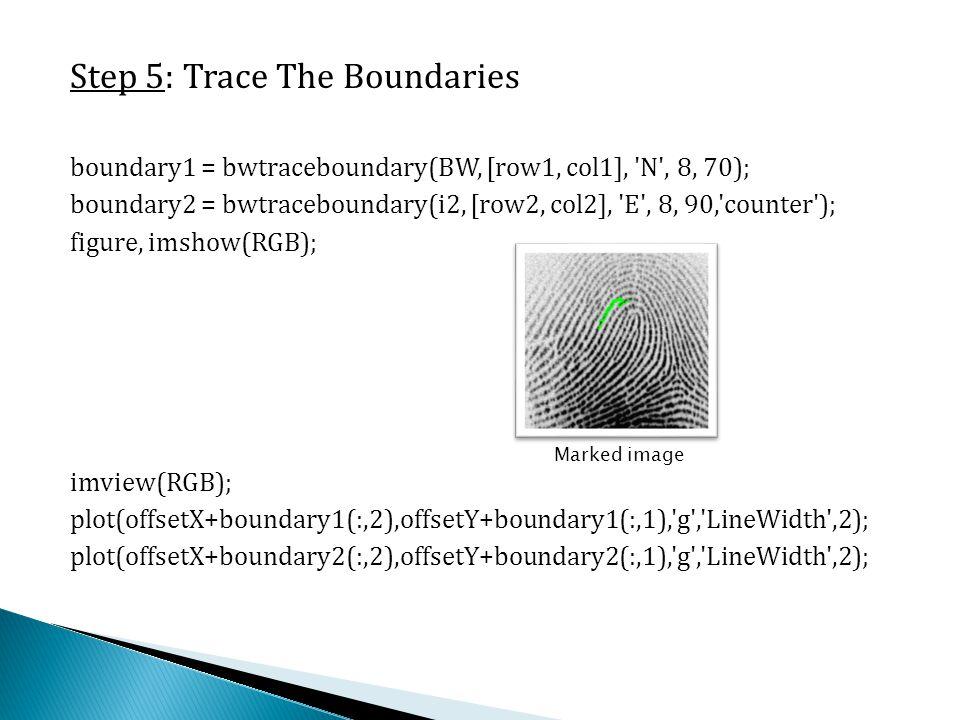 Step 5: Trace The Boundaries boundary1 = bwtraceboundary(BW, [row1, col1], 'N', 8, 70); boundary2 = bwtraceboundary(i2, [row2, col2], 'E', 8, 90,'coun