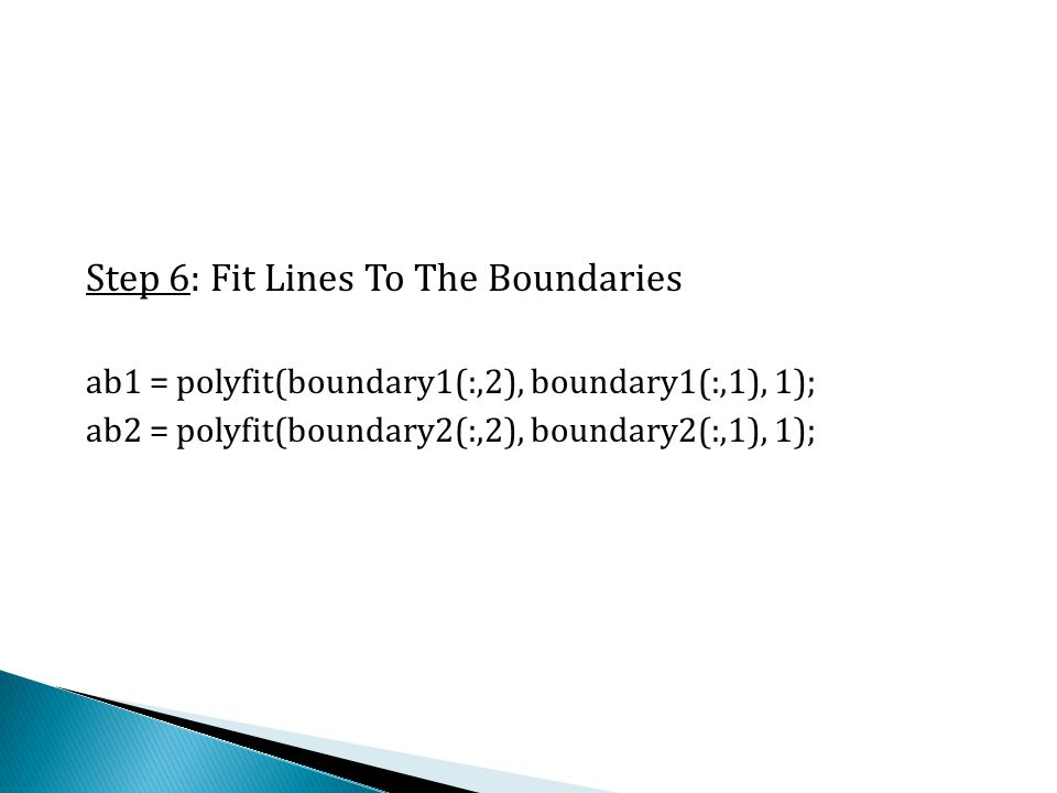 Step 6: Fit Lines To The Boundaries ab1 = polyfit(boundary1(:,2), boundary1(:,1), 1); ab2 = polyfit(boundary2(:,2), boundary2(:,1), 1);