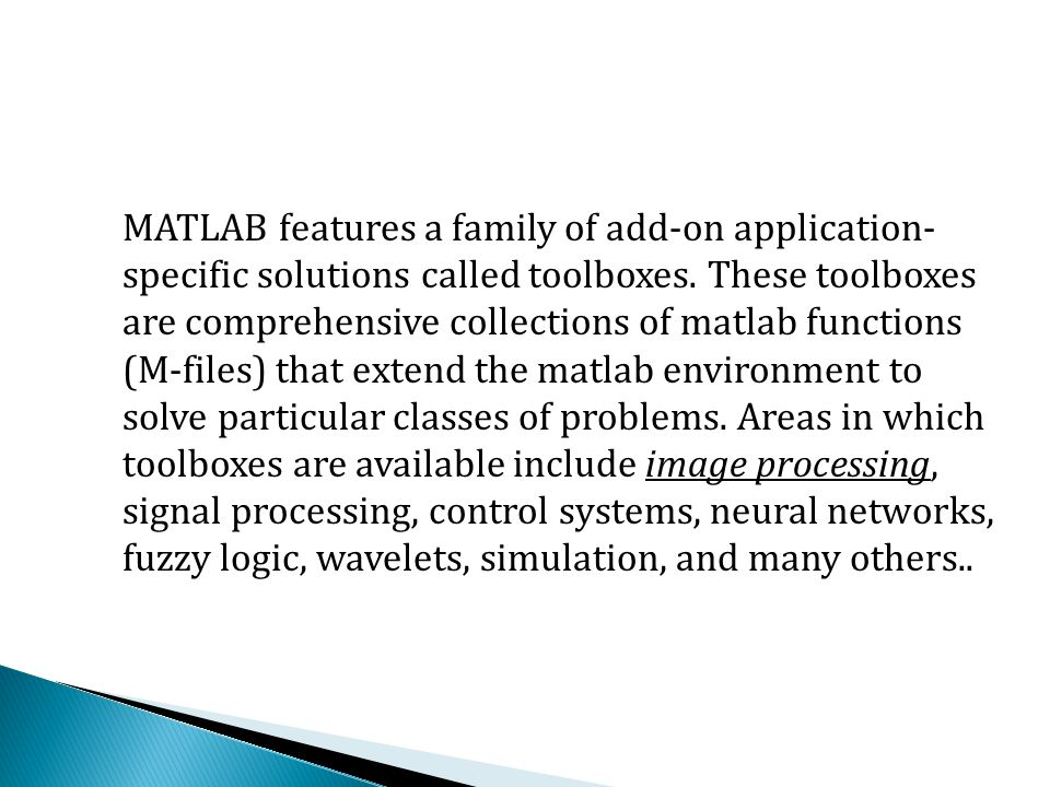 MATLAB features a family of add-on application- specific solutions called toolboxes.