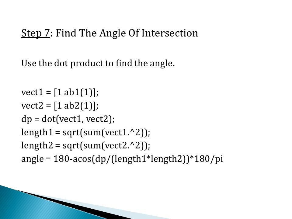 Step 7: Find The Angle Of Intersection Use the dot product to find the angle. vect1 = [1 ab1(1)]; vect2 = [1 ab2(1)]; dp = dot(vect1, vect2); length1