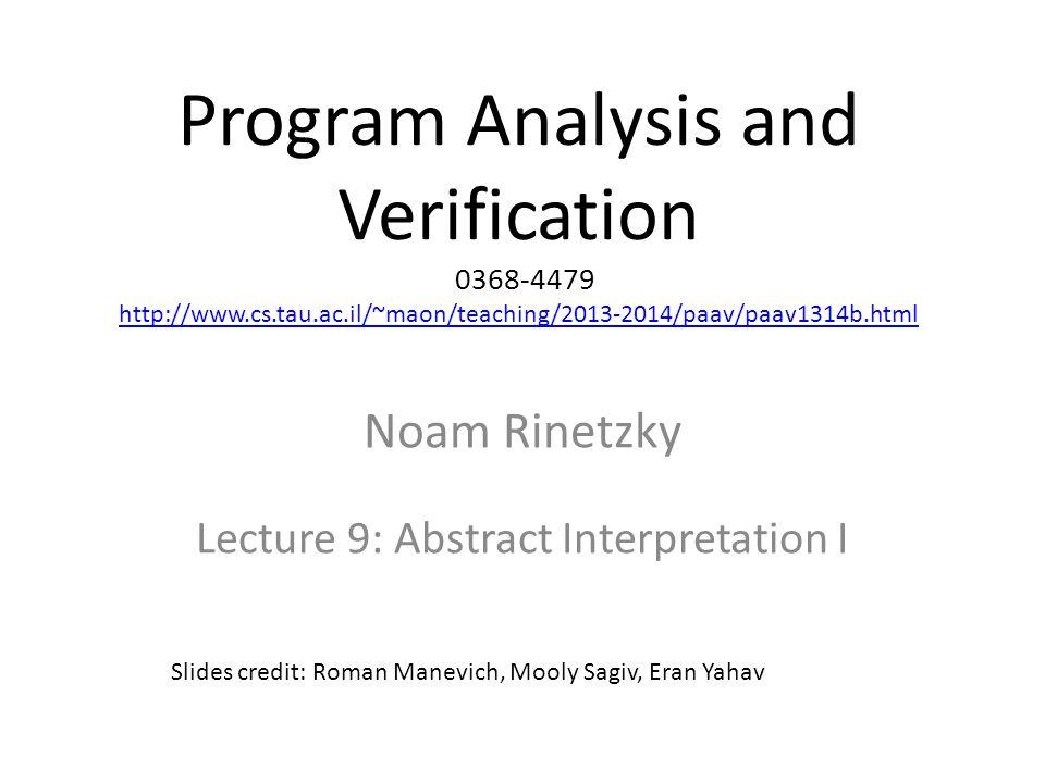 Program Analysis and Verification 0368-4479 http://www.cs.tau.ac.il/~maon/teaching/2013-2014/paav/paav1314b.html http://www.cs.tau.ac.il/~maon/teaching/2013-2014/paav/paav1314b.html Noam Rinetzky Lecture 9: Abstract Interpretation I Slides credit: Roman Manevich, Mooly Sagiv, Eran Yahav