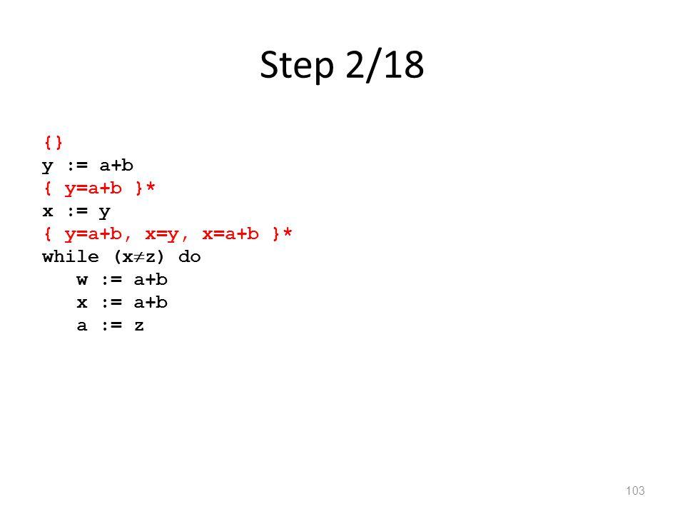 Step 2/18 103 {} y := a+b { y=a+b }* x := y { y=a+b, x=y, x=a+b }* while (x  z) do w := a+b x := a+b a := z