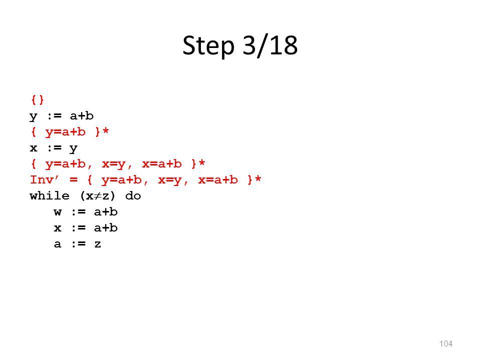 Step 3/18 104 {} y := a+b { y=a+b }* x := y { y=a+b, x=y, x=a+b }* Inv' = { y=a+b, x=y, x=a+b }* while (x  z) do w := a+b x := a+b a := z