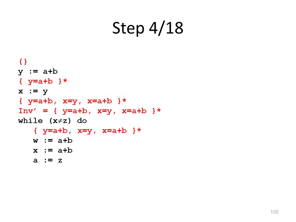 Step 4/18 105 {} y := a+b { y=a+b }* x := y { y=a+b, x=y, x=a+b }* Inv' = { y=a+b, x=y, x=a+b }* while (x  z) do { y=a+b, x=y, x=a+b }* w := a+b x := a+b a := z