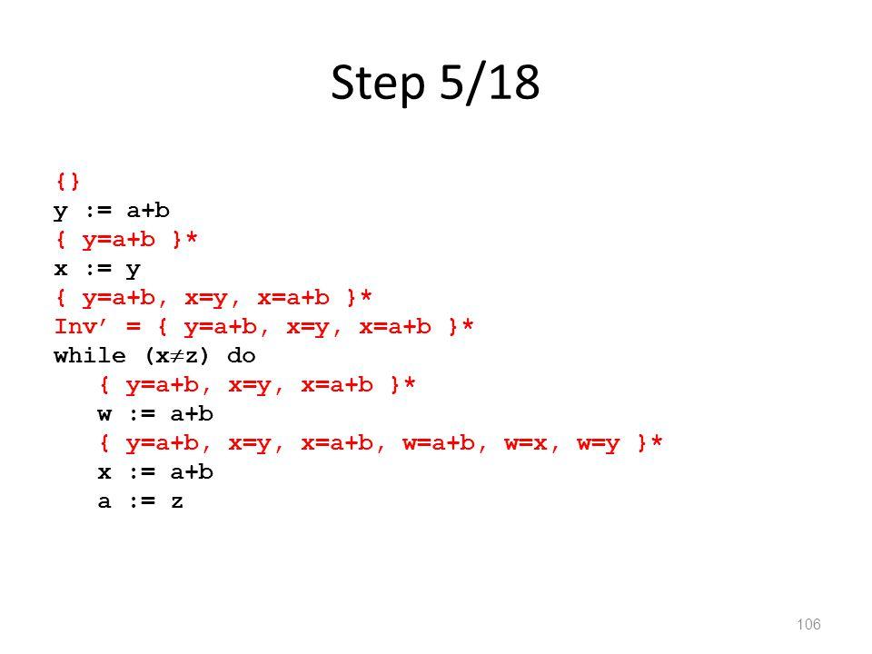 Step 5/18 106 {} y := a+b { y=a+b }* x := y { y=a+b, x=y, x=a+b }* Inv' = { y=a+b, x=y, x=a+b }* while (x  z) do { y=a+b, x=y, x=a+b }* w := a+b { y=a+b, x=y, x=a+b, w=a+b, w=x, w=y }* x := a+b a := z