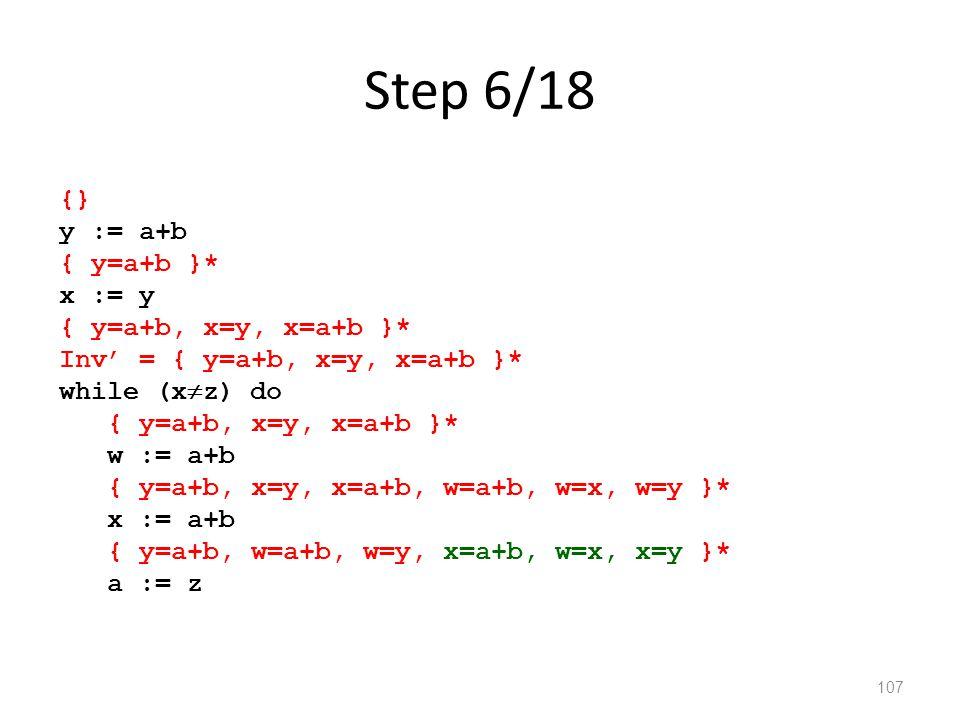 Step 6/18 107 {} y := a+b { y=a+b }* x := y { y=a+b, x=y, x=a+b }* Inv' = { y=a+b, x=y, x=a+b }* while (x  z) do { y=a+b, x=y, x=a+b }* w := a+b { y=a+b, x=y, x=a+b, w=a+b, w=x, w=y }* x := a+b { y=a+b, w=a+b, w=y, x=a+b, w=x, x=y }* a := z