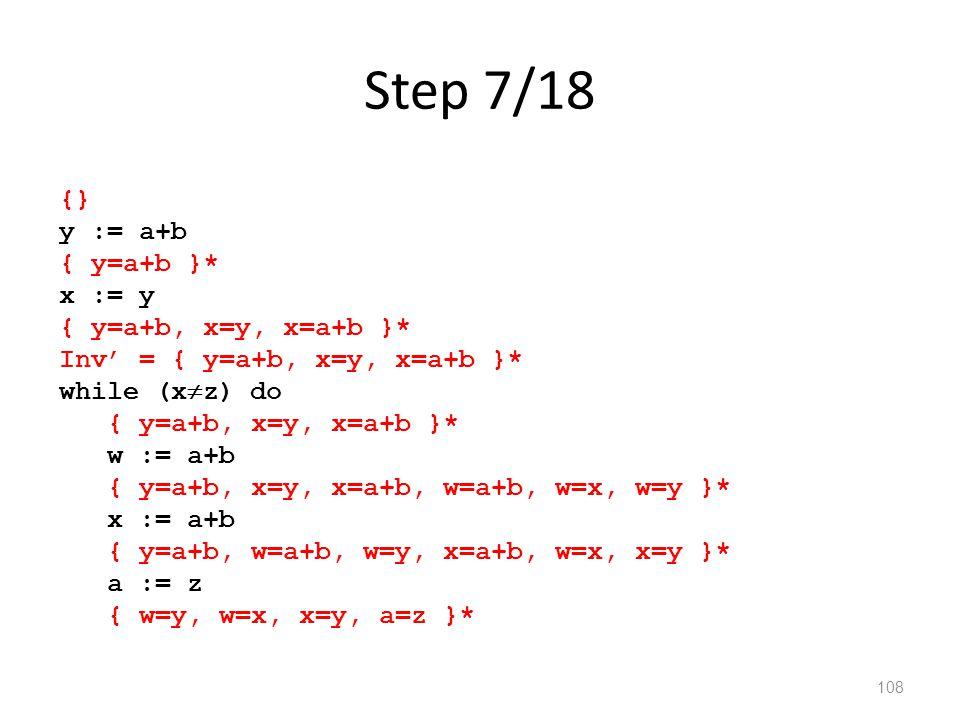 Step 7/18 108 {} y := a+b { y=a+b }* x := y { y=a+b, x=y, x=a+b }* Inv' = { y=a+b, x=y, x=a+b }* while (x  z) do { y=a+b, x=y, x=a+b }* w := a+b { y=a+b, x=y, x=a+b, w=a+b, w=x, w=y }* x := a+b { y=a+b, w=a+b, w=y, x=a+b, w=x, x=y }* a := z { w=y, w=x, x=y, a=z }*