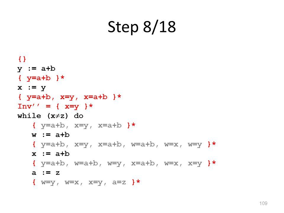 Step 8/18 109 {} y := a+b { y=a+b }* x := y { y=a+b, x=y, x=a+b }* Inv'' = { x=y }* while (x  z) do { y=a+b, x=y, x=a+b }* w := a+b { y=a+b, x=y, x=a+b, w=a+b, w=x, w=y }* x := a+b { y=a+b, w=a+b, w=y, x=a+b, w=x, x=y }* a := z { w=y, w=x, x=y, a=z }*