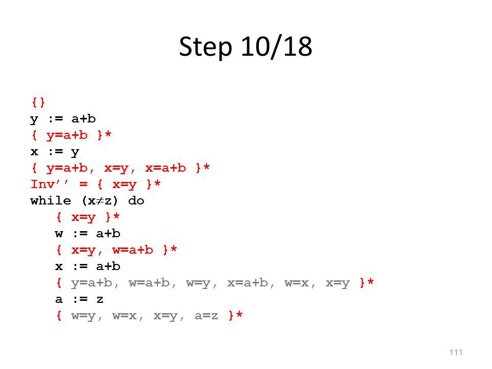 Step 10/18 111 {} y := a+b { y=a+b }* x := y { y=a+b, x=y, x=a+b }* Inv'' = { x=y }* while (x  z) do { x=y }* w := a+b { x=y, w=a+b }* x := a+b { y=a+b, w=a+b, w=y, x=a+b, w=x, x=y }* a := z { w=y, w=x, x=y, a=z }*