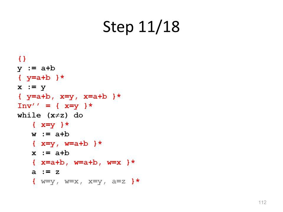 Step 11/18 112 {} y := a+b { y=a+b }* x := y { y=a+b, x=y, x=a+b }* Inv'' = { x=y }* while (x  z) do { x=y }* w := a+b { x=y, w=a+b }* x := a+b { x=a+b, w=a+b, w=x }* a := z { w=y, w=x, x=y, a=z }*