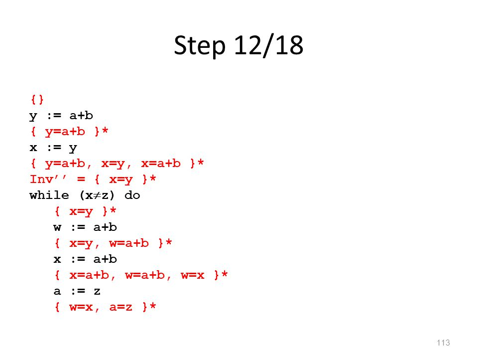 Step 12/18 113 {} y := a+b { y=a+b }* x := y { y=a+b, x=y, x=a+b }* Inv'' = { x=y }* while (x  z) do { x=y }* w := a+b { x=y, w=a+b }* x := a+b { x=a+b, w=a+b, w=x }* a := z { w=x, a=z }*