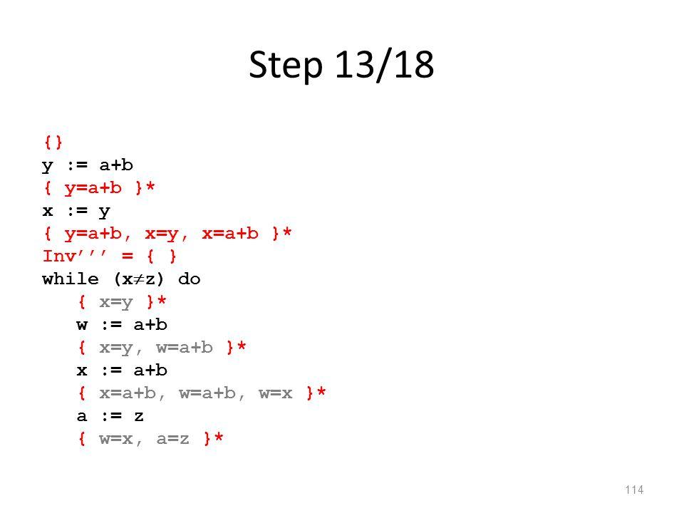 Step 13/18 114 {} y := a+b { y=a+b }* x := y { y=a+b, x=y, x=a+b }* Inv''' = { } while (x  z) do { x=y }* w := a+b { x=y, w=a+b }* x := a+b { x=a+b, w=a+b, w=x }* a := z { w=x, a=z }*