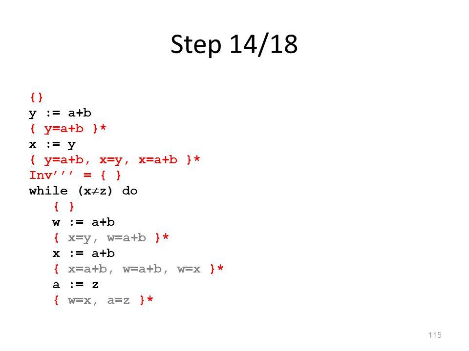 Step 14/18 115 {} y := a+b { y=a+b }* x := y { y=a+b, x=y, x=a+b }* Inv''' = { } while (x  z) do { } w := a+b { x=y, w=a+b }* x := a+b { x=a+b, w=a+b, w=x }* a := z { w=x, a=z }*