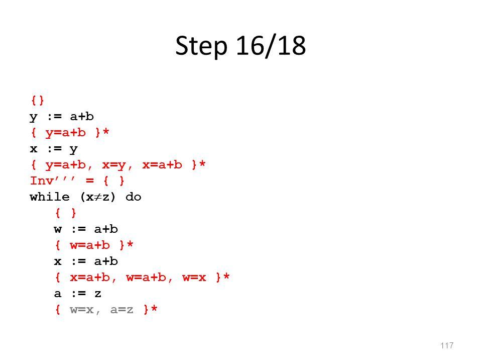 Step 16/18 117 {} y := a+b { y=a+b }* x := y { y=a+b, x=y, x=a+b }* Inv''' = { } while (x  z) do { } w := a+b { w=a+b }* x := a+b { x=a+b, w=a+b, w=x }* a := z { w=x, a=z }*