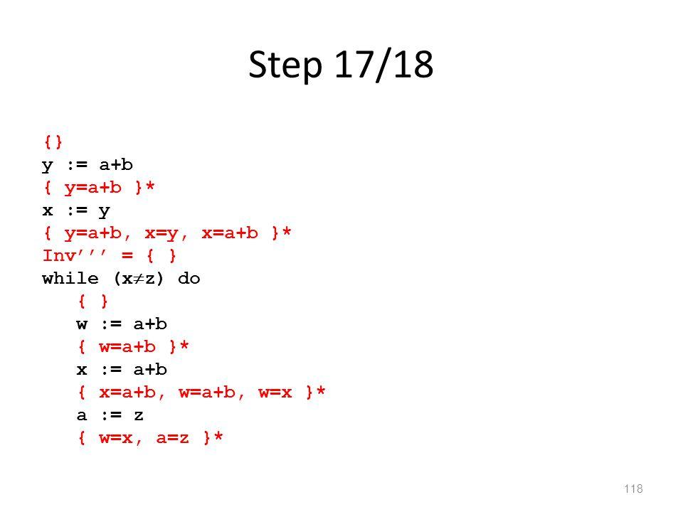 Step 17/18 118 {} y := a+b { y=a+b }* x := y { y=a+b, x=y, x=a+b }* Inv''' = { } while (x  z) do { } w := a+b { w=a+b }* x := a+b { x=a+b, w=a+b, w=x }* a := z { w=x, a=z }*