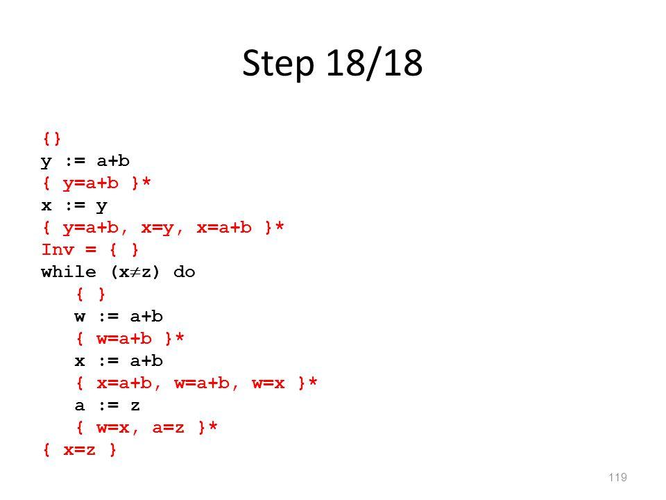 Step 18/18 119 {} y := a+b { y=a+b }* x := y { y=a+b, x=y, x=a+b }* Inv = { } while (x  z) do { } w := a+b { w=a+b }* x := a+b { x=a+b, w=a+b, w=x }* a := z { w=x, a=z }* { x=z }