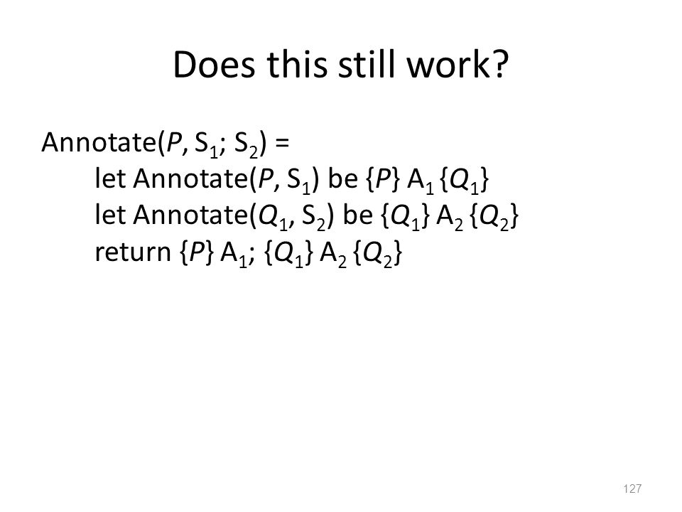 Does this still work? Annotate(P, S 1 ; S 2 ) = let Annotate(P, S 1 ) be {P} A 1 {Q 1 } let Annotate(Q 1, S 2 ) be {Q 1 } A 2 {Q 2 } return {P} A 1 ;