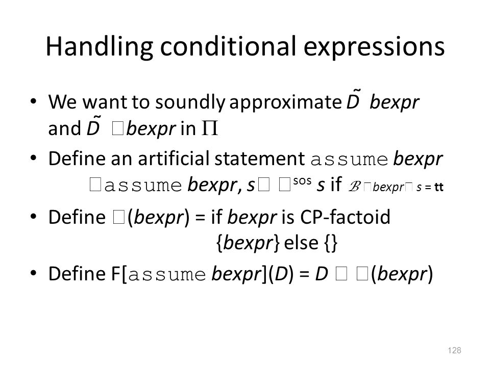 Handling conditional expressions We want to soundly approximate D  bexpr and D   bexpr in  Define an artificial statement assume bexpr  assume be