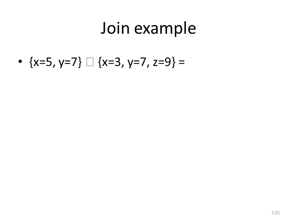 Join example {x=5, y=7}  {x=3, y=7, z=9} = 130