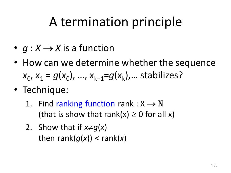 A termination principle g : X  X is a function How can we determine whether the sequence x 0, x 1 = g(x 0 ), …, x k+1 =g(x k ),… stabilizes? Techniqu