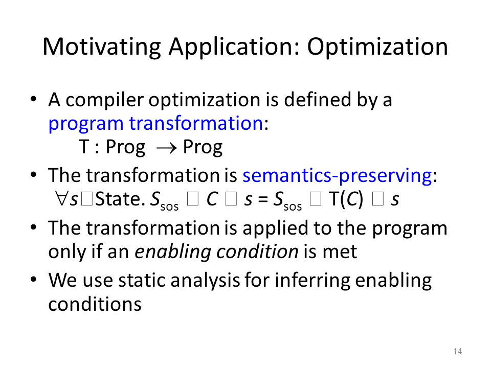 Motivating Application: Optimization A compiler optimization is defined by a program transformation: T : Prog  Prog The transformation is semantics-