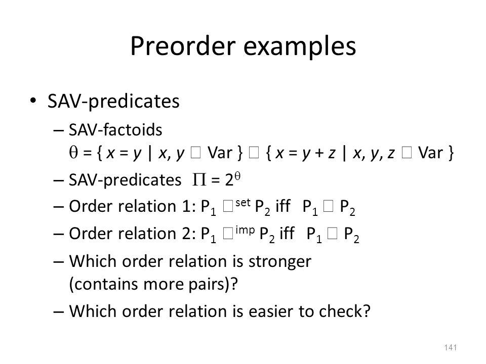 Preorder examples SAV-predicates – SAV-factoids  = { x = y | x, y  Var }  { x = y + z | x, y, z  Var } – SAV-predicates  = 2  – Order relation 1: P 1  set P 2 iff P 1  P 2 – Order relation 2: P 1  imp P 2 iff P 1  P 2 – Which order relation is stronger (contains more pairs).