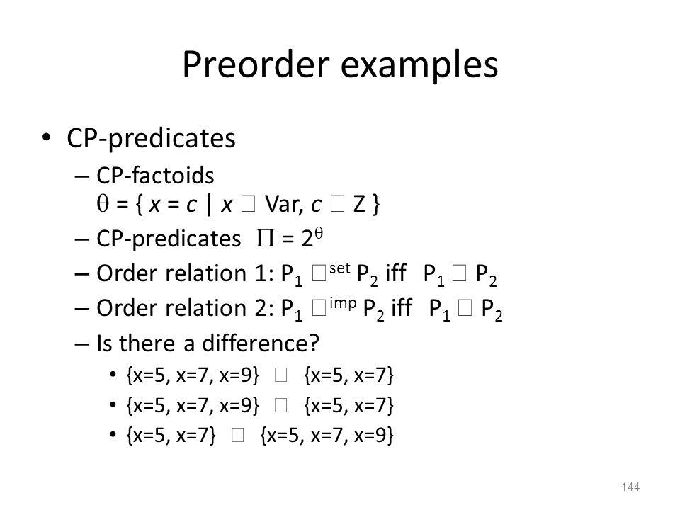 Preorder examples CP-predicates – CP-factoids  = { x = c | x  Var, c  Z } – CP-predicates  = 2  – Order relation 1: P 1  set P 2 iff P 1  P 2 – Order relation 2: P 1  imp P 2 iff P 1  P 2 – Is there a difference.