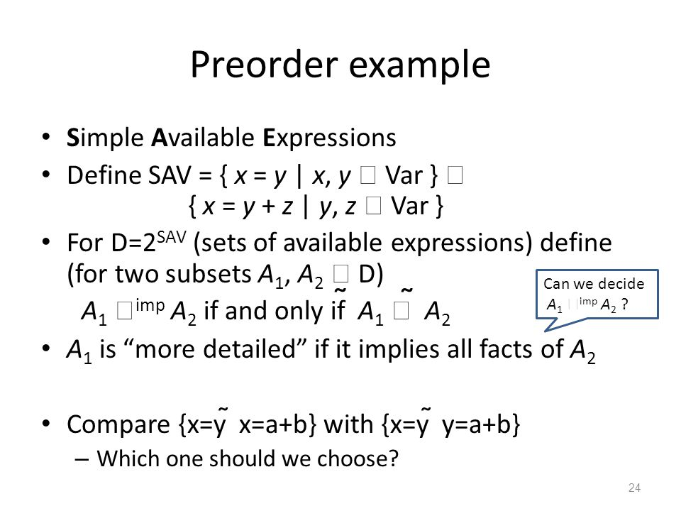 Preorder example Simple Available Expressions Define SAV = { x = y | x, y  Var }  { x = y + z | y, z  Var } For D=2 SAV (sets of available expressi
