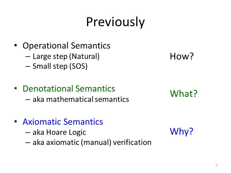 Previously Operational Semantics – Large step (Natural) – Small step (SOS) Denotational Semantics – aka mathematical semantics Axiomatic Semantics – aka Hoare Logic – aka axiomatic (manual) verification 3 How.