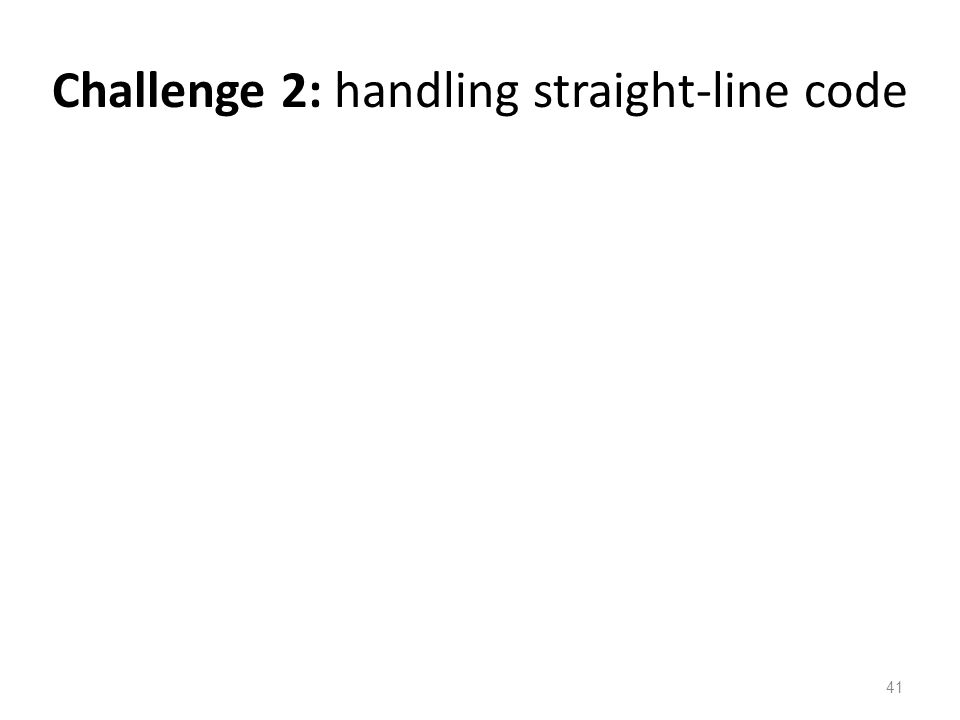 Challenge 2: handling straight-line code 41