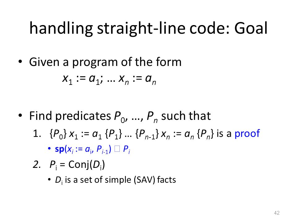 handling straight-line code: Goal Given a program of the form x 1 := a 1 ; … x n := a n Find predicates P 0, …, P n such that 1.{P 0 } x 1 := a 1 {P 1
