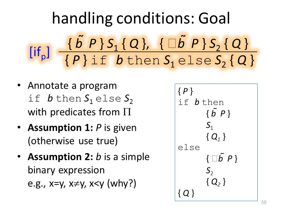 handling conditions: Goal Annotate a program if b then S 1 else S 2 with predicates from  Assumption 1: P is given (otherwise use true) Assumption 2: