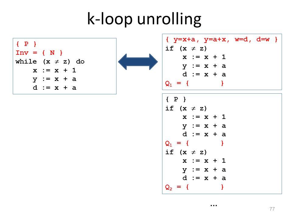 k-loop unrolling 77 { P } if (x  z) x := x + 1 y := x + a d := x + a Q 1 = { y=x+a } if (x  z) x := x + 1 y := x + a d := x + a Q 2 = { y=x+a } … { P } Inv = { N } while (x  z) do x := x + 1 y := x + a d := x + a { y=x+a, y=a+x, w=d, d=w } if (x  z) x := x + 1 y := x + a d := x + a Q 1 = { y=x+a }